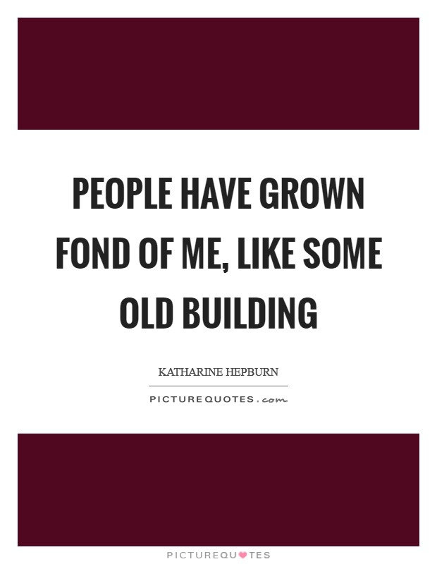 People have grown fond of me, like some old building Picture Quote #1