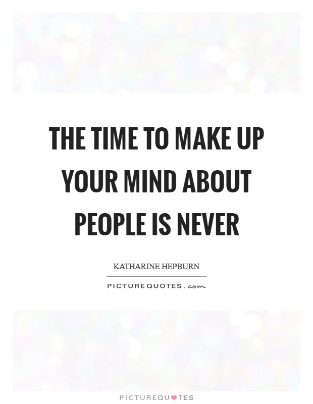 The Time To Make Up Your Mind About People Is Never