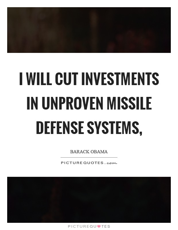 I will cut investments in unproven missile defense systems, Picture Quote #1