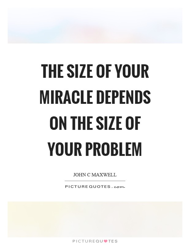 The size of your miracle depends on the size of your problem Picture Quote #1