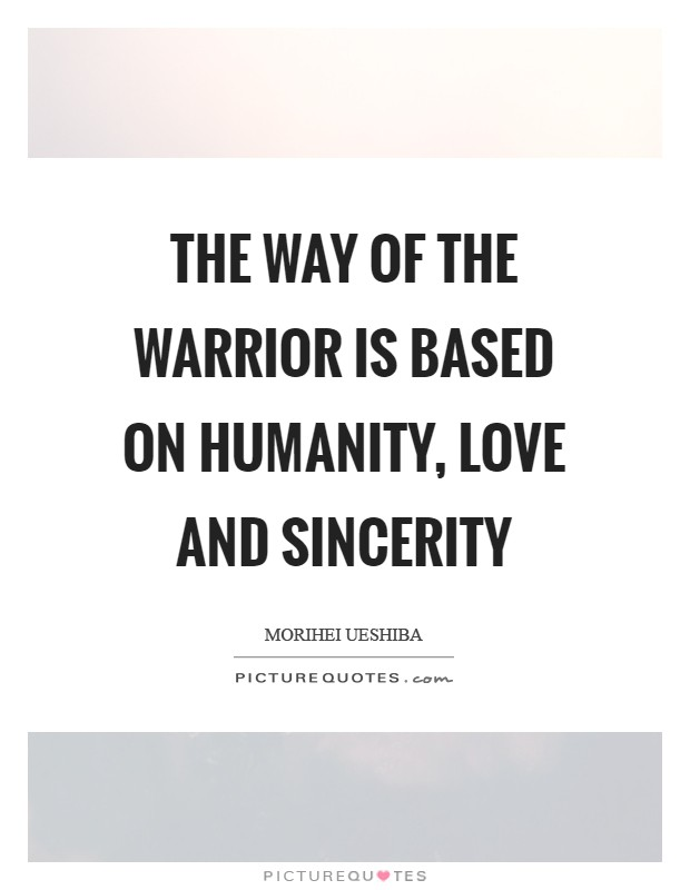 The way of the warrior is based on humanity, love and sincerity Picture Quote #1