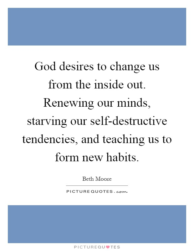 God desires to change us from the inside out. Renewing our minds, starving our self-destructive tendencies, and teaching us to form new habits Picture Quote #1