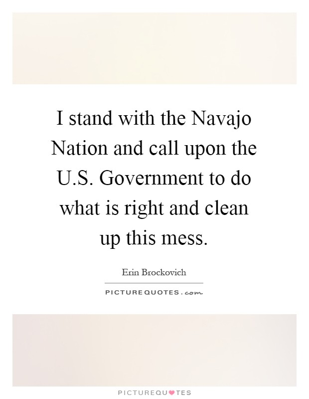I stand with the Navajo Nation and call upon the U.S. Government to do what is right and clean up this mess Picture Quote #1