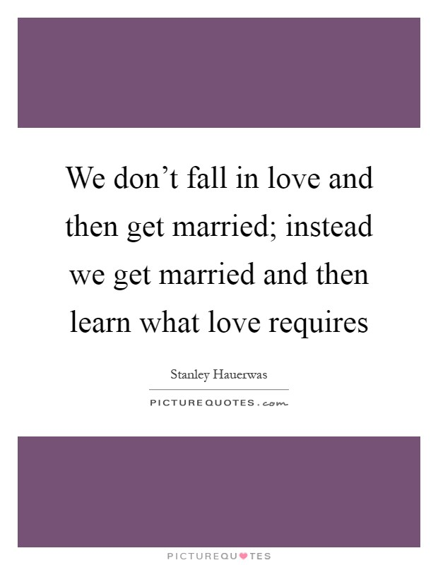 We don't fall in love and then get married; instead we get married and then learn what love requires Picture Quote #1