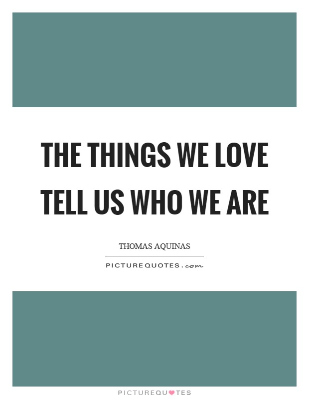 The things we love tell us who we are Picture Quote #1
