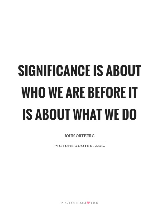 Significance is about who we are before it is about what we do Picture Quote #1