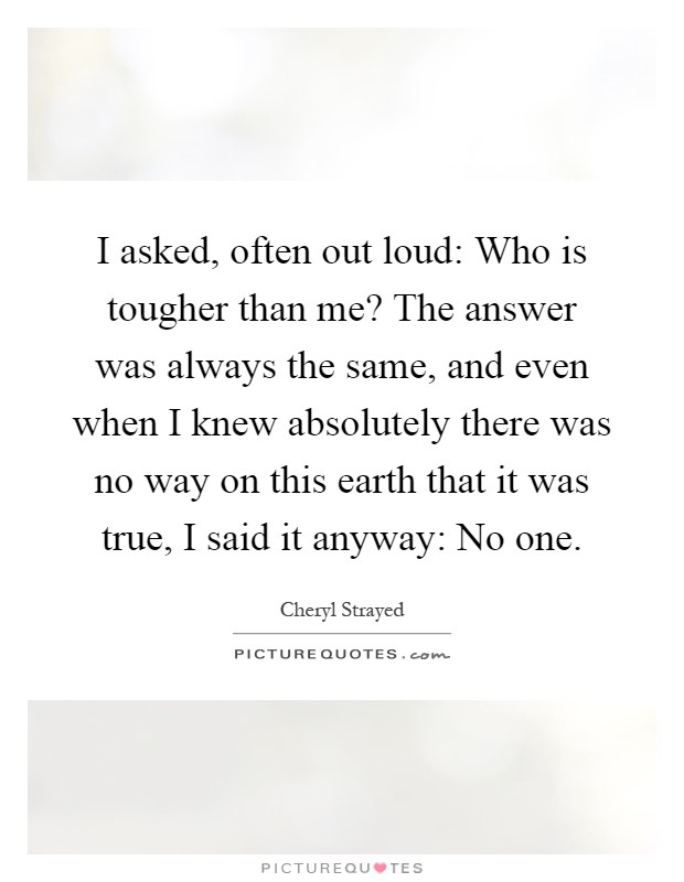 I asked, often out loud: Who is tougher than me? The answer was always the same, and even when I knew absolutely there was no way on this earth that it was true, I said it anyway: No one Picture Quote #1