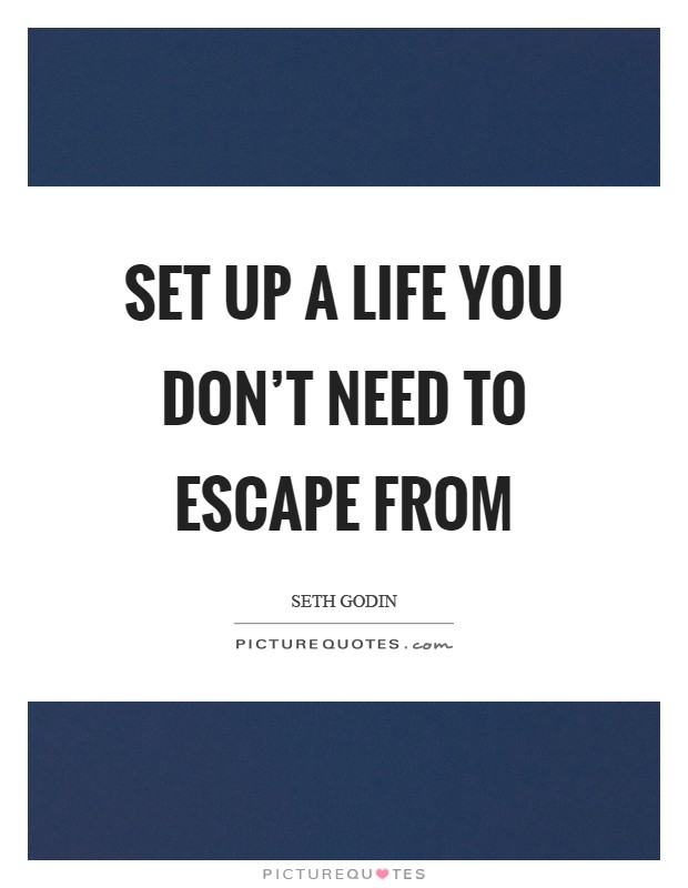 Set up a life you don't need to escape from Picture Quote #1