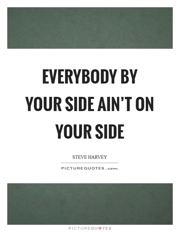 Everybody by your side ain't on your side Picture Quote #1