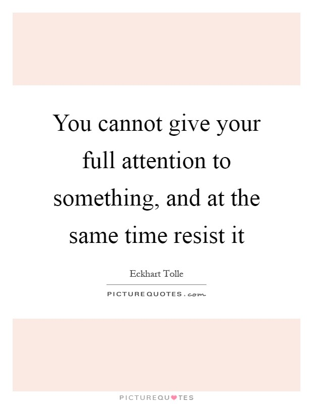 You cannot give your full attention to something, and at the same time resist it Picture Quote #1