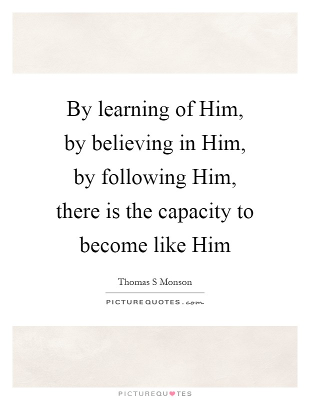 By learning of Him, by believing in Him, by following Him, there is the capacity to become like Him Picture Quote #1