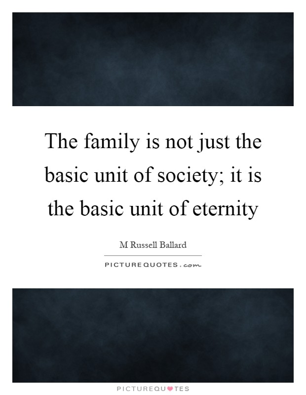 The family is not just the basic unit of society; it is the basic unit of eternity Picture Quote #1