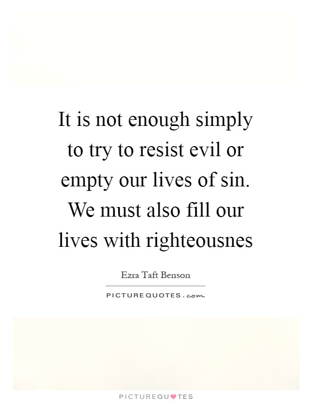 It is not enough simply to try to resist evil or empty our lives of sin. We must also fill our lives with righteousnes Picture Quote #1