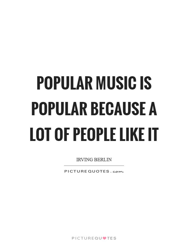 Popular music is popular because a lot of people like it Picture Quote #1