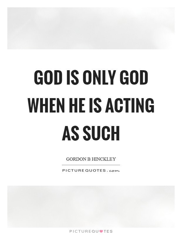 God is only God when he is acting as such Picture Quote #1