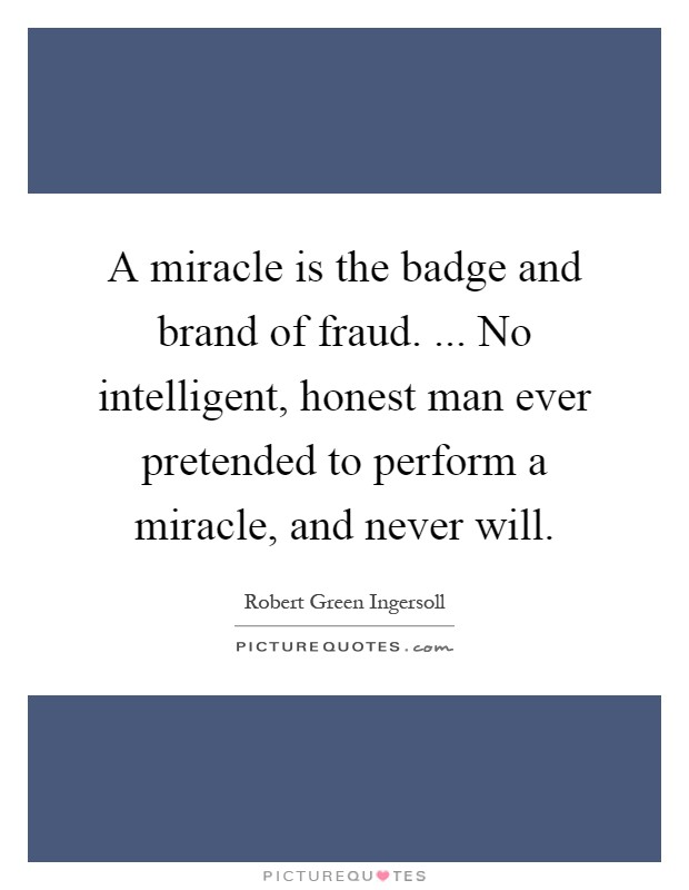 A miracle is the badge and brand of fraud. ... No intelligent, honest man ever pretended to perform a miracle, and never will Picture Quote #1