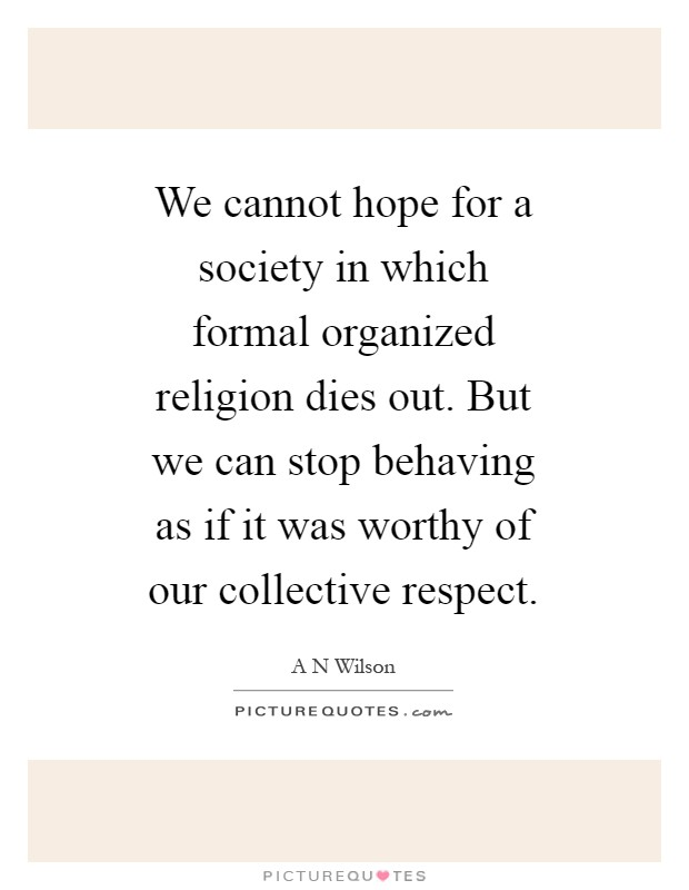 We cannot hope for a society in which formal organized religion dies out. But we can stop behaving as if it was worthy of our collective respect Picture Quote #1