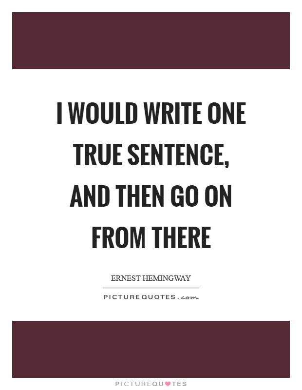 I would write one true sentence, and then go on from there Picture Quote #1