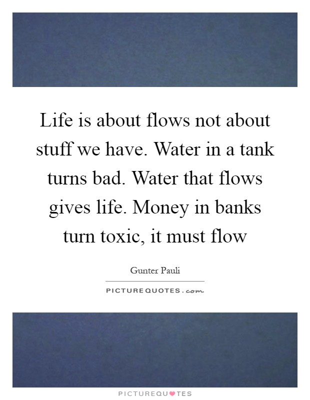 Life is about flows not about stuff we have. Water in a tank turns bad. Water that flows gives life. Money in banks turn toxic, it must flow Picture Quote #1