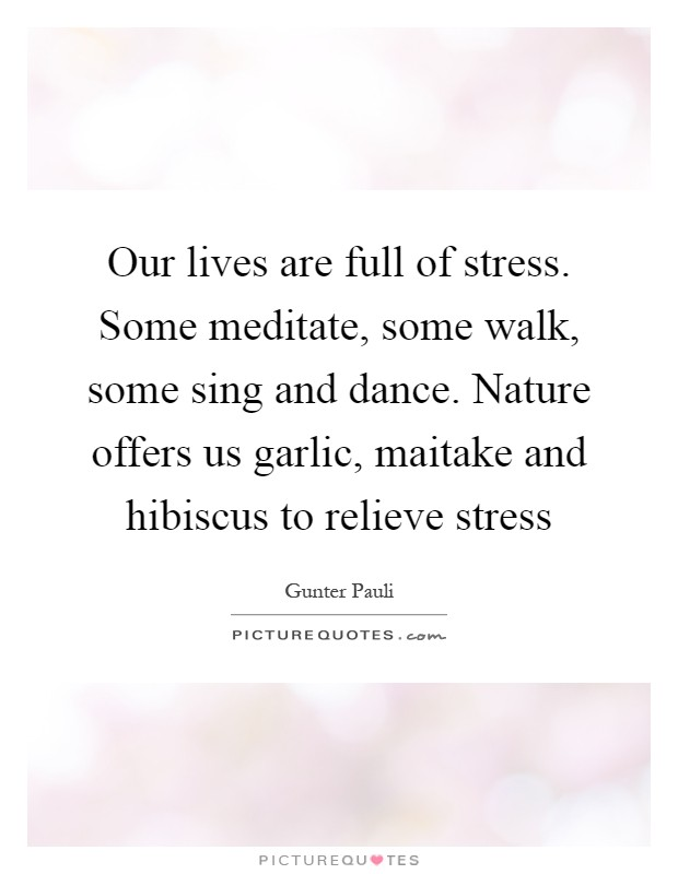 Our lives are full of stress. Some meditate, some walk, some sing and dance. Nature offers us garlic, maitake and hibiscus to relieve stress Picture Quote #1