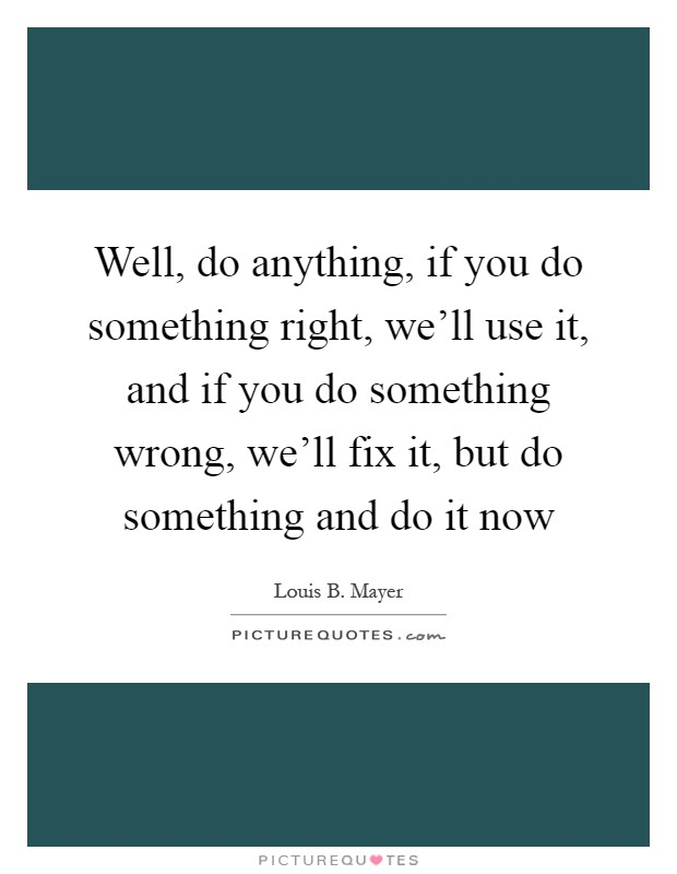 Well, do anything, if you do something right, we'll use it, and if you do something wrong, we'll fix it, but do something and do it now Picture Quote #1
