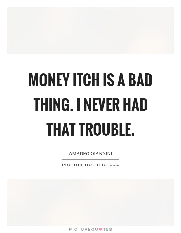 can money be a bad thing Having too much money is a bad thing : most, if not all, people would love to have a large amount of money dropped into their laps they say this because they feel that money can solve almost all their problems and worries.