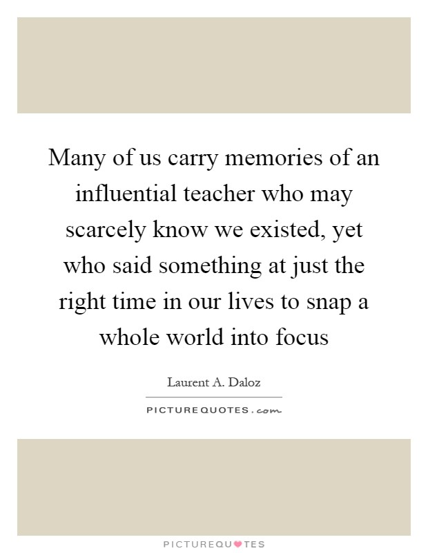 teacher who influential your life She was the toughest she was the best she was also the most influential teacher i have ever had ms william, my sixth grade teacher, was never o.