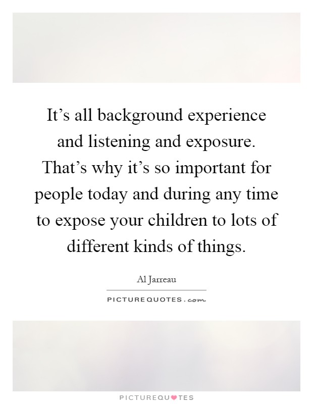 It's all background experience and listening and exposure. That's why it's so important for people today and during any time to expose your children to lots of different kinds of things Picture Quote #1