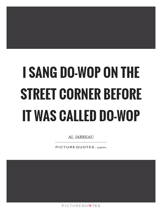 I sang do-wop on the street corner before it was called do-wop Picture Quote #1
