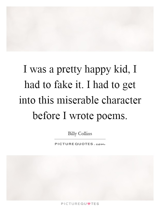 I was a pretty happy kid, I had to fake it. I had to get into this miserable character before I wrote poems Picture Quote #1