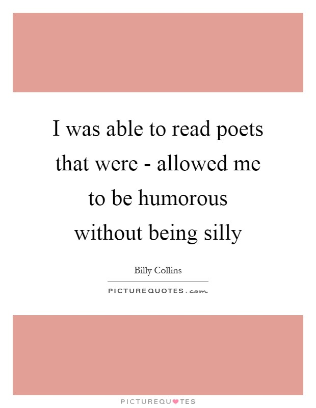 I was able to read poets that were - allowed me to be humorous without being silly Picture Quote #1