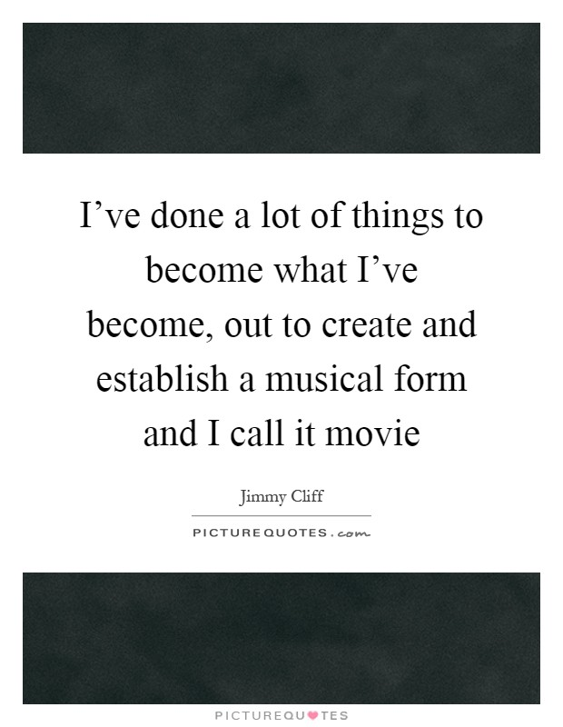 I've done a lot of things to become what I've become, out to create and establish a musical form and I call it movie Picture Quote #1