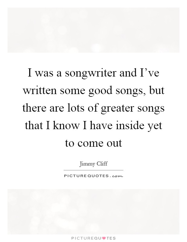 I was a songwriter and I've written some good songs, but there are lots of greater songs that I know I have inside yet to come out Picture Quote #1