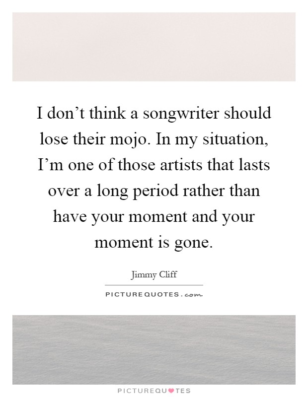 I don't think a songwriter should lose their mojo. In my situation, I'm one of those artists that lasts over a long period rather than have your moment and your moment is gone Picture Quote #1