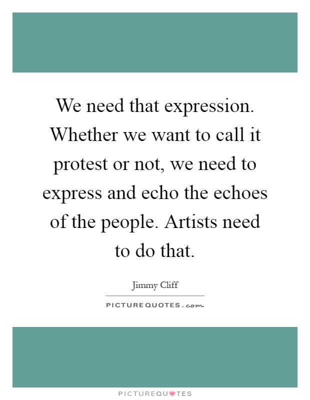 We need that expression. Whether we want to call it protest or not, we need to express and echo the echoes of the people. Artists need to do that Picture Quote #1