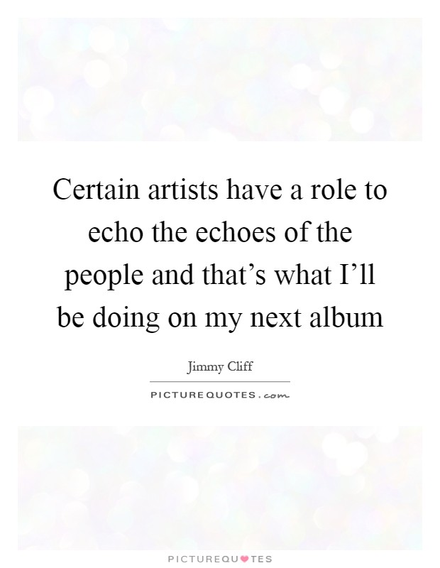Certain artists have a role to echo the echoes of the people and that's what I'll be doing on my next album Picture Quote #1