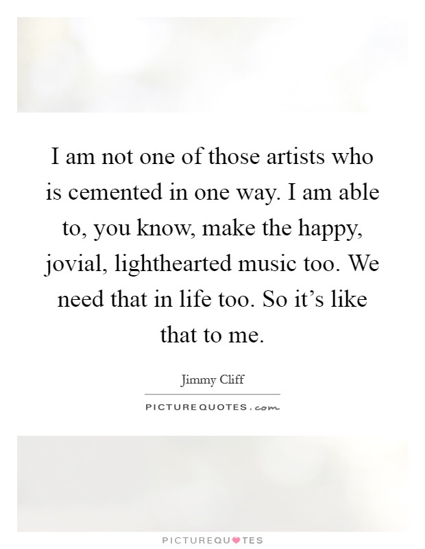 I am not one of those artists who is cemented in one way. I am able to, you know, make the happy, jovial, lighthearted music too. We need that in life too. So it's like that to me Picture Quote #1