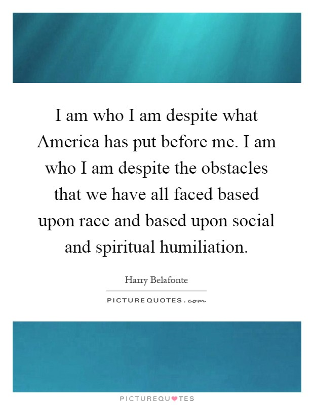 I am who I am despite what America has put before me. I am who I am despite the obstacles that we have all faced based upon race and based upon social and spiritual humiliation Picture Quote #1