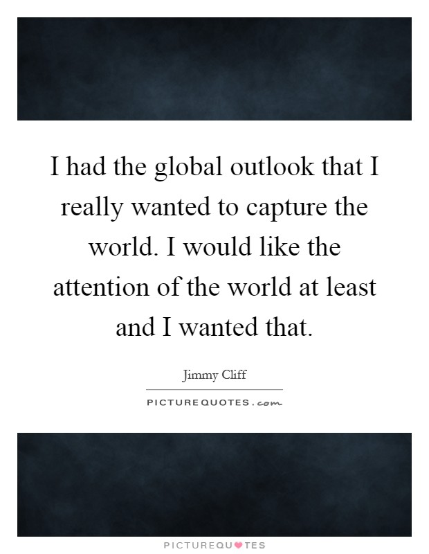 I had the global outlook that I really wanted to capture the world. I would like the attention of the world at least and I wanted that Picture Quote #1