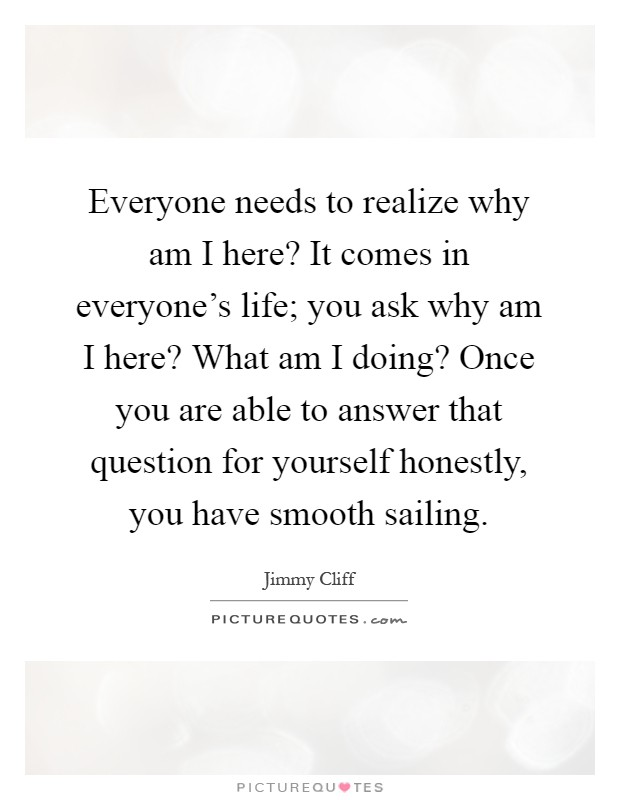 Everyone needs to realize why am I here? It comes in everyone's life; you ask why am I here? What am I doing? Once you are able to answer that question for yourself honestly, you have smooth sailing Picture Quote #1