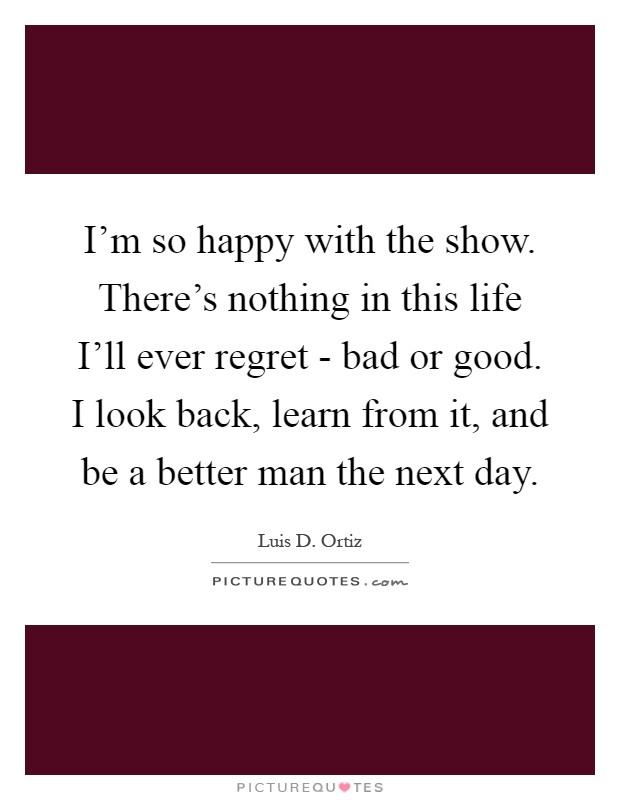 I'm so happy with the show. There's nothing in this life I'll ever regret - bad or good. I look back, learn from it, and be a better man the next day Picture Quote #1