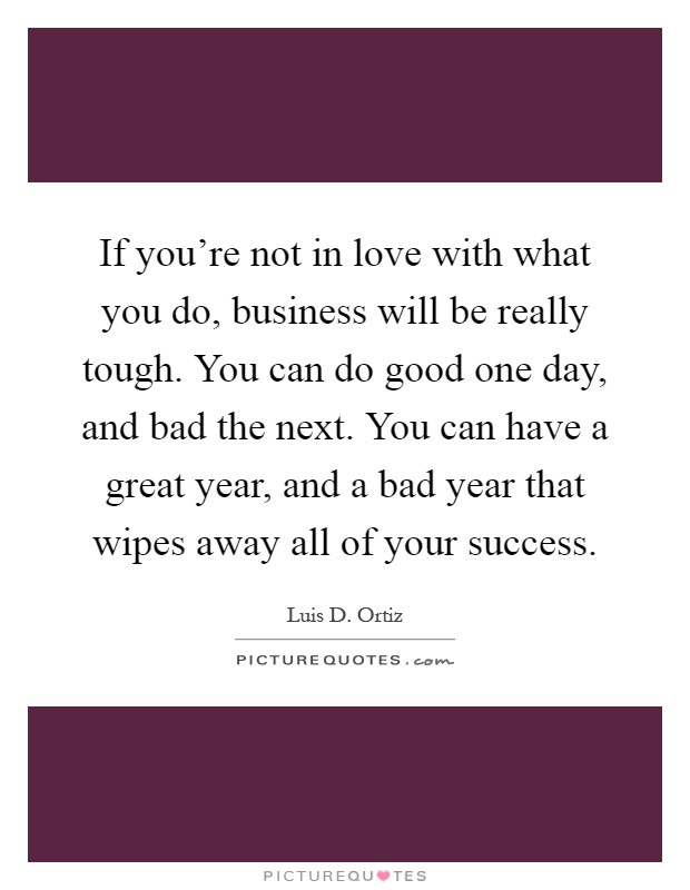 If you're not in love with what you do, business will be really tough. You can do good one day, and bad the next. You can have a great year, and a bad year that wipes away all of your success Picture Quote #1