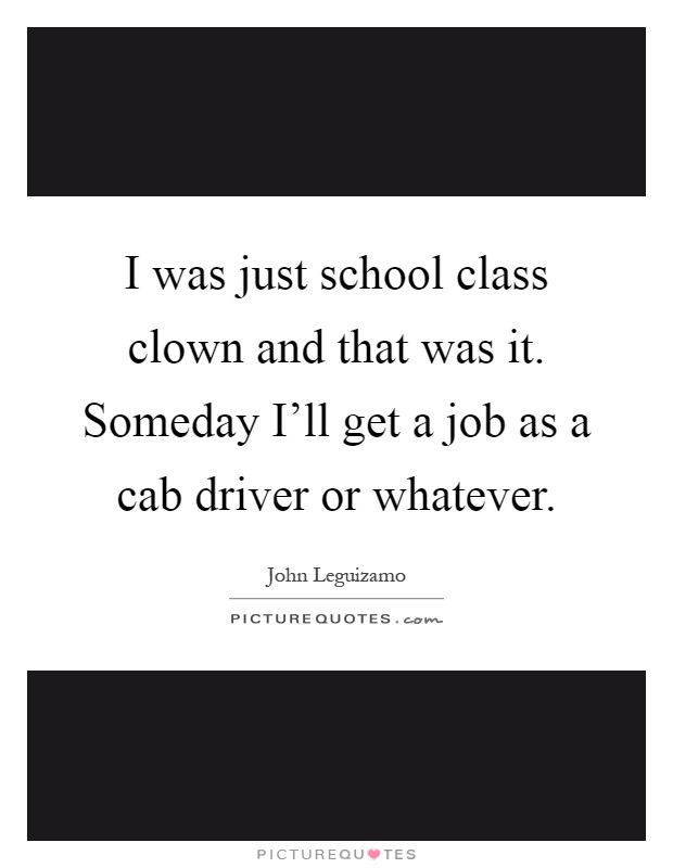 I was just school class clown and that was it. Someday I'll get a job as a cab driver or whatever Picture Quote #1