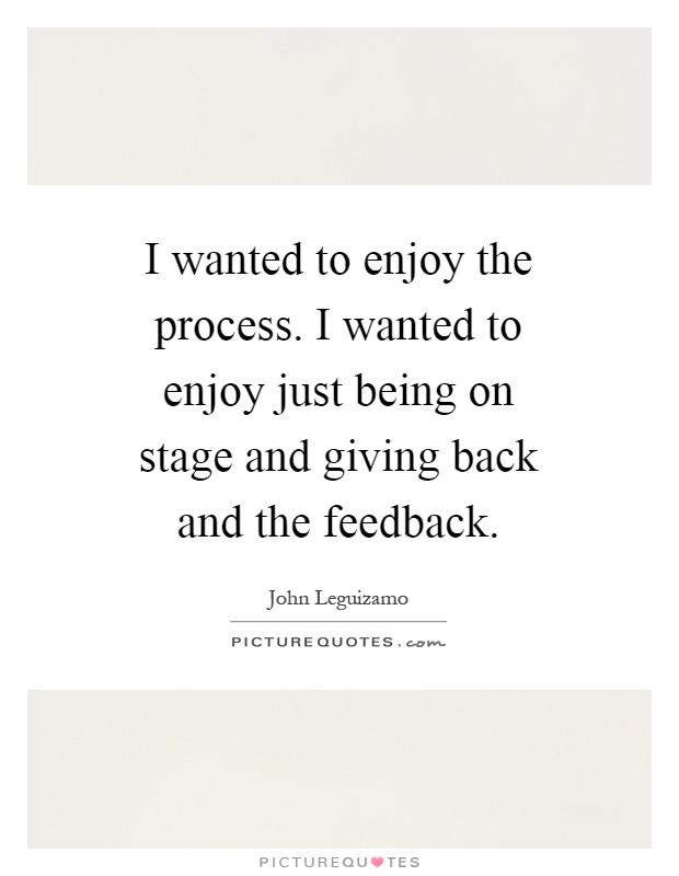 I wanted to enjoy the process. I wanted to enjoy just being on stage and giving back and the feedback Picture Quote #1