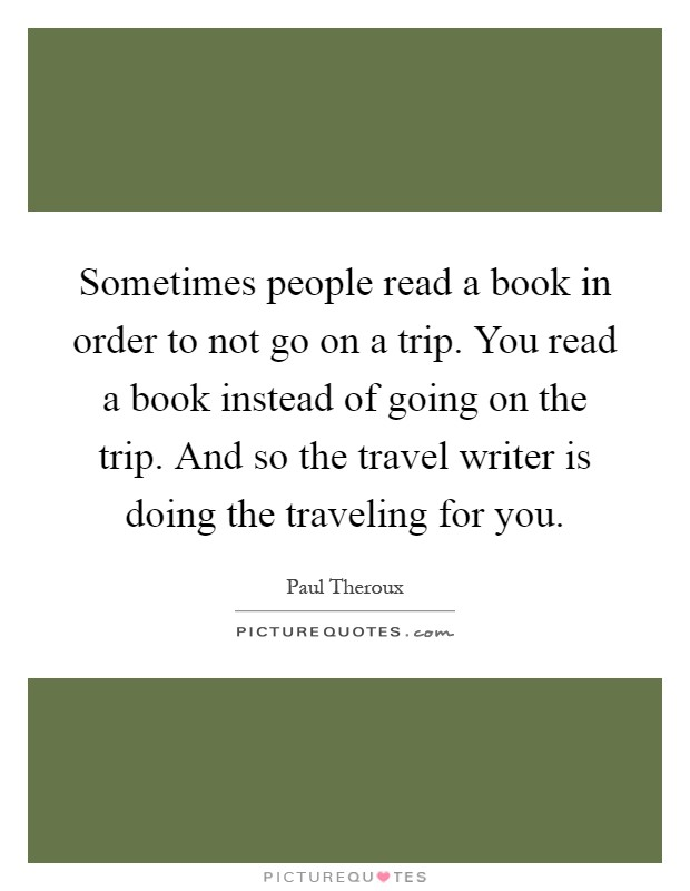 Sometimes people read a book in order to not go on a trip. You read a book instead of going on the trip. And so the travel writer is doing the traveling for you Picture Quote #1
