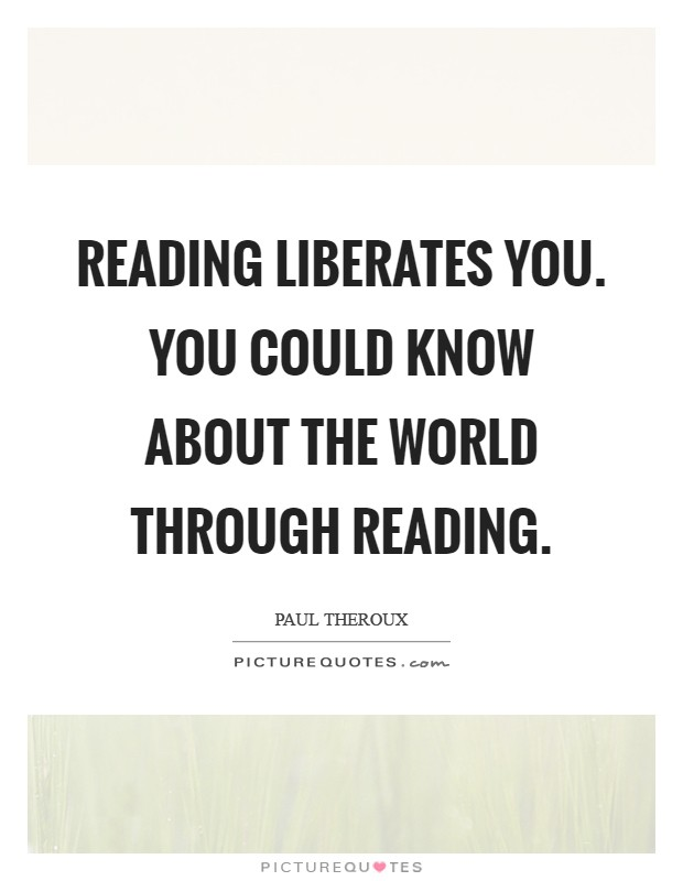 Reading liberates you. You could know about the world through reading Picture Quote #1