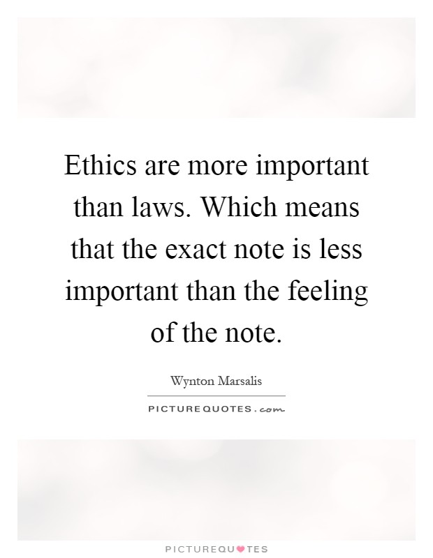 Ethics are more important than laws. Which means that the exact note is less important than the feeling of the note Picture Quote #1
