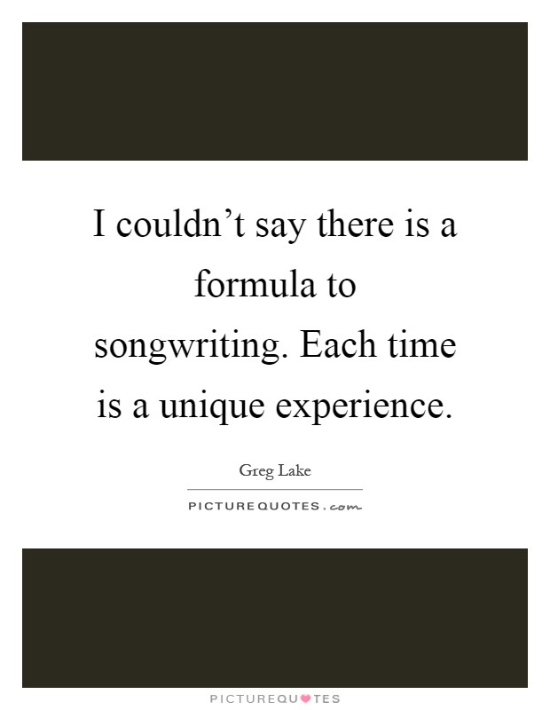 I couldn't say there is a formula to songwriting. Each time is a unique experience Picture Quote #1