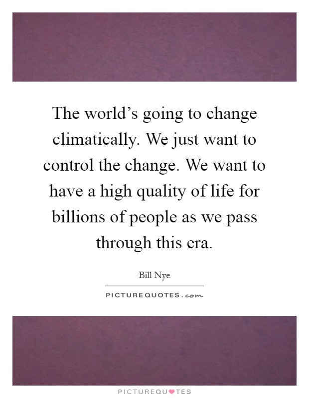 The world's going to change climatically. We just want to control the change. We want to have a high quality of life for billions of people as we pass through this era Picture Quote #1