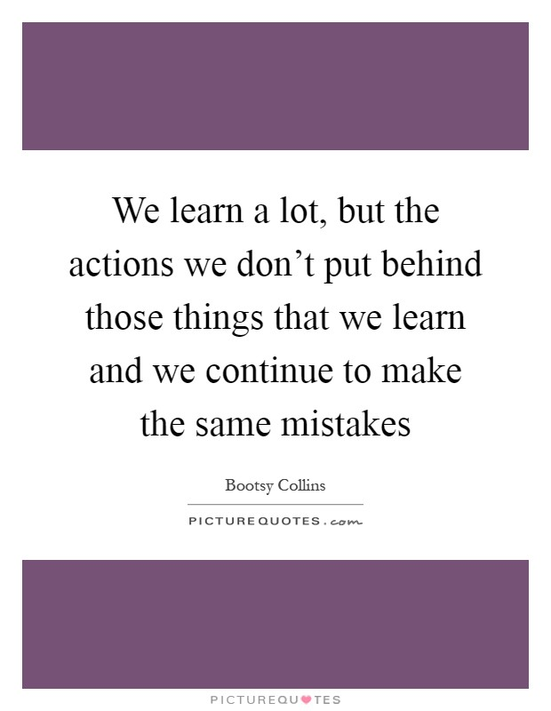 We learn a lot, but the actions we don't put behind those things that we learn and we continue to make the same mistakes Picture Quote #1